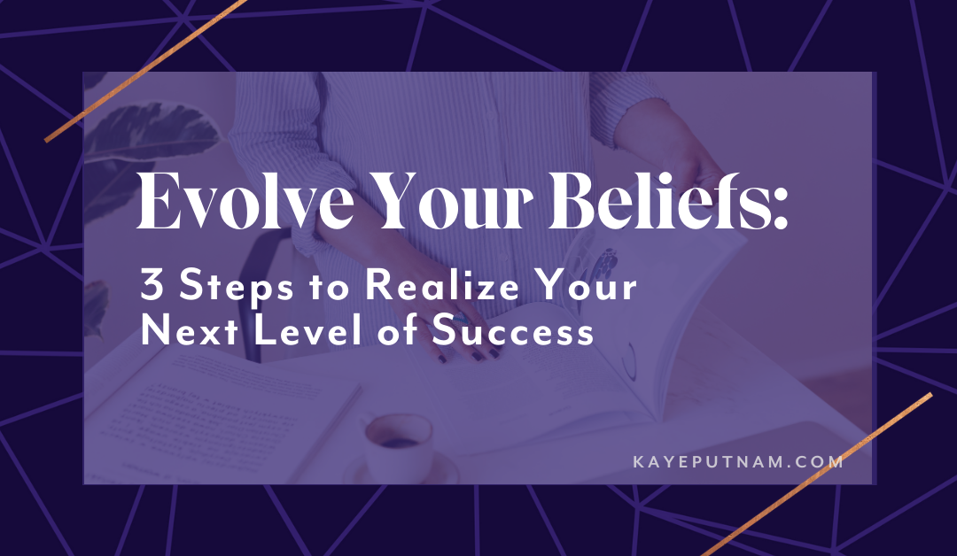 Evolve Your Beliefs: 3 Steps to Realize Your Next Level of Success