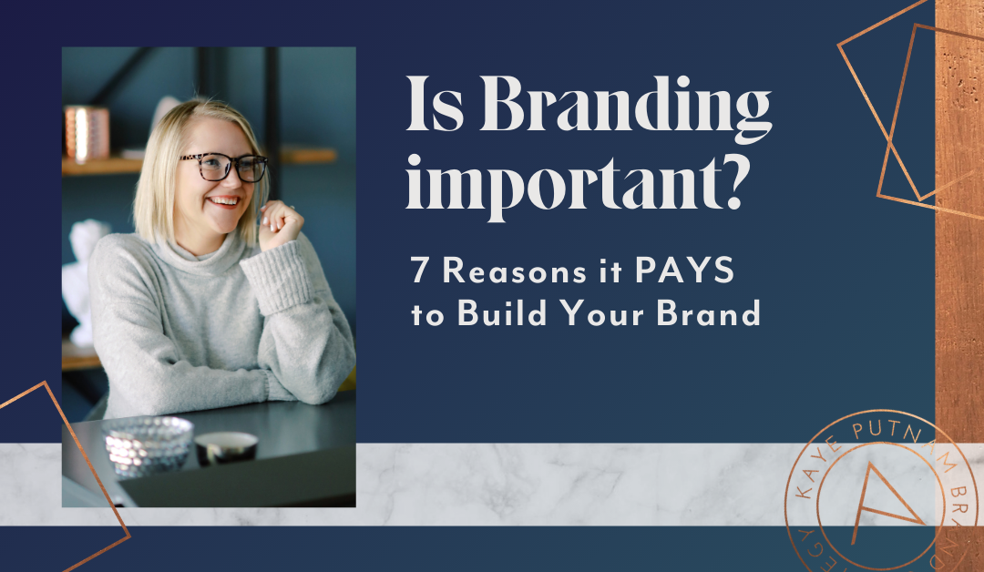 Why is Branding Important? 7 Reasons It Pays To Build Your Brand